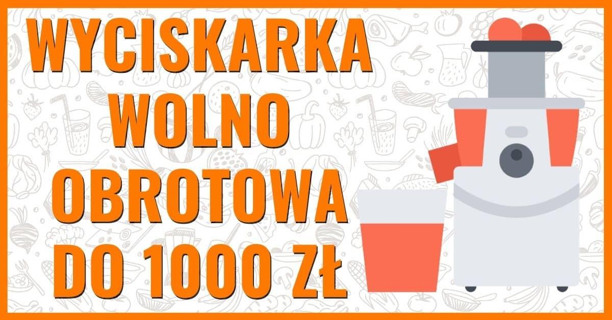 jaka wyciskarka wolnoobrotowa do 1000 zł